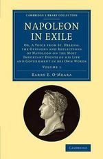 Napoleon in Exile: Volume 1 : Or, a Voice from St. Helena: The Opinions and Reflections of Napoleon on the Most Important Events of His Life and Government in His Own Words - Barry E. O'Meara