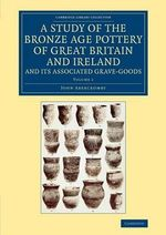 A Study of the Bronze Age Pottery of Great Britain and Ireland and its Associated Grave-Goods : Volume 1 - John Abercromby