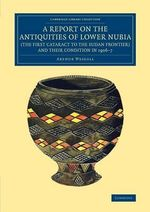 A Report on the Antiquities of Lower Nubia (the First Cataract to the Sudan Frontier) and Their Condition in 1906-7 : Cambridge Library Collection - Egyptology - Arthur E. P. Brome Weigall
