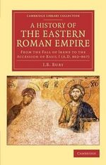 A History of the Eastern Roman Empire : From the Fall of Irene to the Accession of Basil I (A.D. 802-867) - J. B. Bury