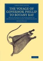 The Voyage of Governor Phillip to Botany Bay : With an Account of the Establishment of the Colonies of Port Jackson and Norfolk Island - Arthur Phillip