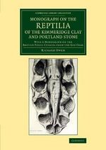 Monograph on the Reptilia of the Kimmeridge Clay and Portland Stone : With a Monograph on the British Fossil Cetacea from the Red Crag - Richard Owen