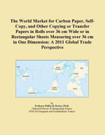 The World Market for Carbon Paper, Self-Copy, and Other Copying or Transfer Papers in Rolls over 36 cm Wide or in Rectangular Sheets Measuring over 36 - Inc. ICON Group International
