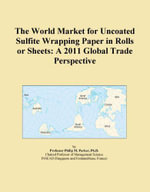 The World Market for Uncoated Sulfite Wrapping Paper in Rolls or Sheets : A 2011 Global Trade Perspective - Inc. ICON Group International