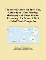 The World Market for Sheet-Fed, Office-Type Offset Printing Machinery with Sheet Size Not Exceeding 22 X 36 CM : A 2011 Global Trade Perspective - Inc Icon Group International