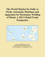 The World Market for Fully or Partly Automatic Machines and Apparatus for Resistance Welding of Metal : A 2011 Global Trade Perspective - Inc Icon Group International