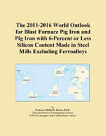 The 2011-2016 World Outlook for Blast Furnace Pig Iron and Pig Iron with 6-Percent or Less Silicon Content Made in Steel Mills Excluding Ferroalloys - Inc. ICON Group International