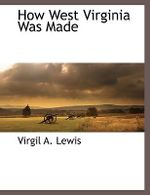 How West Virginia Was Made - Virgil A. Lewis