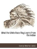 What the White Race May Learn from the Indian - George Wharton James