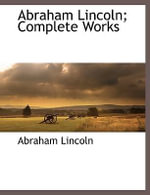 Abraham Lincoln; Complete Works - Abraham Lincoln