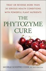 The Phytozyme Cure : Treat or Reverse More Than 30 Serious Health Conditions with Powerful Plant Nutrients - Michelle Schoffro Cook