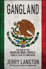 Gangland : The Rise of the Mexican Drug Cartels from El Paso to Vancouver - Jerry Langton