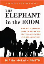 Elephant in the Room : How Relationships Make or Break the Success of Leaders and Organizations - Diana McLain Smith