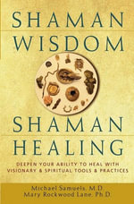 Shaman Wisdom, Shaman Healing : Deepen Your Ability to Heal with Visionary and Spiritual Tools and Practices - Michael Samuels