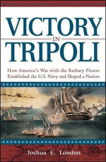 Victory in Tripoli : How America's War with the Barbary Pirates Established the U.S. Navy and Shaped a Nation - Joshua London