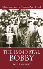 The Immortal Bobby : Bobby Jones and the Golden Age of Golf - Ron Rapoport