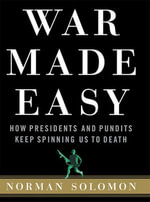 War Made Easy : How Presidents and Pundits Keep Spinning Us to Death - Norman Solomon