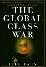 The Global Class War : How America's Bipartisan Elite Lost Our Future - and What It Will Take to Win It Back - Jeff Faux