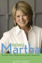 Being Martha : The Inside Story of Martha Stewart and Her Amazing Life - Lloyd Allen