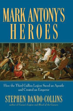 Mark Antony's Heroes : How the Third Gallica Legion Saved an Apostle and Created an Emperor - Stephen Dando-Collins