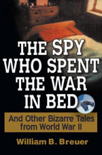 The Spy Who Spent the War in Bed : And Other Bizarre Tales from World War II - William B. Breuer