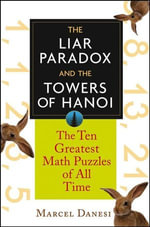 The Liar Paradox and the Towers of Hanoi : The 10 Greatest Math Puzzles of All Time - Marcel Danesi