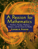 A Passion for Mathematics : Numbers, Puzzles, Madness, Religion, and the Quest for Reality - Clifford A. Pickover