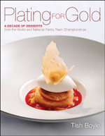 Plating for Gold : A Decade of Dessert Recipes from the World and National Pastry Team Championships - Tish Boyle