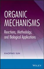 Organic Mechanisms : Reactions, Methodology, and Biological Applications - Xiaoping Sun