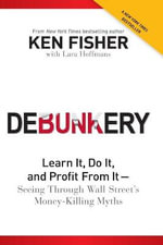 Debunkery : Learn it, Do it, and Profit from it: Seeing Through Wall Street's Money-Killing Myths - Kenneth L. Fisher
