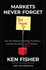 Markets Never Forget (But People Do) : How Your Memory is Costing You Money and Why This Time Isn't Different - Kenneth L. Fisher