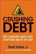 Crushing Debt : Why Canadians Should Drop Everything and Pay Off Debt - David Trahair