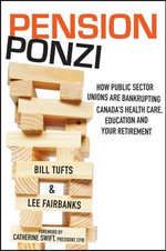 The Pension Ponzi : How Public Sector Unions are Bankrupting Canada's Health Care, Education and Your Retirement - Bill Tufts
