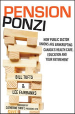 Pension Ponzi : How Public Sector Unions Are Bankrupting Canada's Health Care, Education and Your Retirement - Bill Tufts