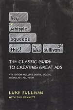 Hey, Whipple, Squeeze This : The Classic Guide to Creating Great Ads - Luke Sullivan
