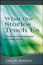 What Our Stories Teach Us : A Guide to Critical Reflection for College Faculty - Linda K. Shadiow