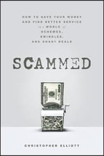 Scammed : How to Save Your Money and Find Better Service in a World of Schemes, Swindles, and Shady Deals - Christopher Elliott