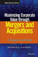 Maximizing Corporate Value Through Mergers and Acquisitions : A Strategic Growth Guide - Patrick A. Gaughan