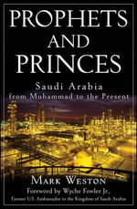Prophets and Princes : Saudi Arabia from Muhammad to the Present - Mark Weston