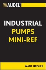 Audel Industrial Pumps Mini-Ref : Audel Technical Trades - Wade R. Heisler