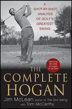 The Complete Hogan : A Shot-By-Shot Analysis of Golf's Greatest Swing - Jim McLean
