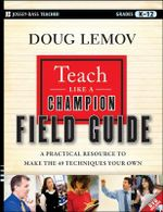 Teach Like a Champion Field Guide : A Practical Resource to Make the 49 Techniques Your Own - Doug Lemov