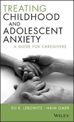 Treating Childhood and Adolescent Anxiety : A Guide for Caregivers - Eli R. Lebowitz