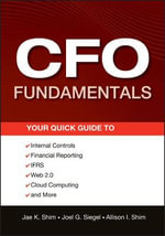 The CFO Fundamentals : Your Quick Guide to Internal Controls, Financial Reporting, IFRS, Web 2.0, Cloud Computing, and More - Dr. Jae K. Shim