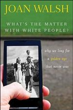 What's the Matter with White People? : Why We Long for a Golden Age That Never Was - Joan Walsh