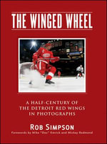 The Winged Wheel : A Half-Century of the Detroit Red Wings in Photographs - Rob Simpson
