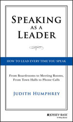Speaking As a Leader : How to Lead Every Time You Speak...From Board Rooms to Meeting Rooms, From Town Halls to Phone Calls - Judith Humphrey