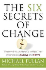 The Six Secrets of Change : What the Best Leaders Do to Help Their Organizations Survive and Thrive - Michael Fullan
