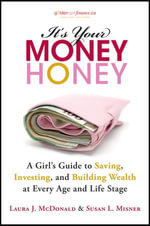 It's Your Money, Honey : A Girl's Guide to Saving, Investing, and Building Wealth at Every Age and Life Stage - Laura J. McDonald