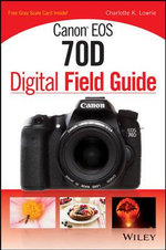 Canon EOS 70D Digital Field Guide - Charlotte K. Lowrie